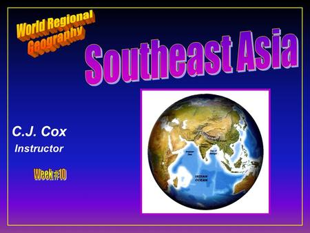 C.J. Cox Instructor. Southeast Asia F Ten Geographic Qualities F Physical Geography F Cultural Geography F Regions & States.