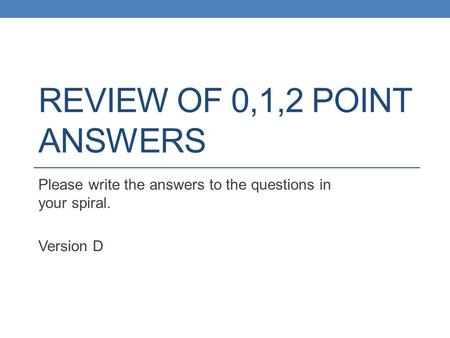 REVIEW OF 0,1,2 POINT ANSWERS Please write the answers to the questions in your spiral. Version D.