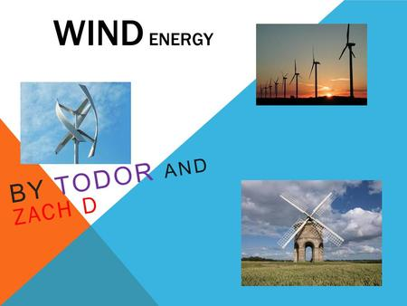 WIND ENERGY BY TODOR AND ZACH D. THE HISTORY OF WIND ENERGY The first wind mill Wind power has been used as long as humans have put sails into the wind.