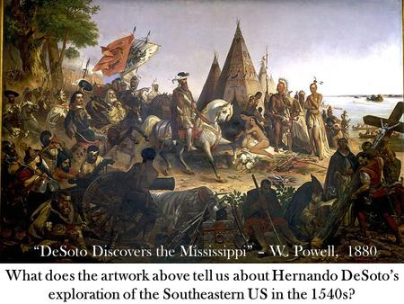 """DeSoto Discovers the Mississippi"" – W. Powell, 1880 What does the artwork above tell us about Hernando DeSoto's exploration of the Southeastern US in."
