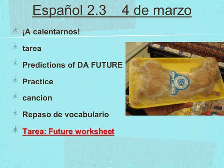 Español 2.3 4 de marzo ¡A calentarnos! tarea Predictions of DA FUTURE Practice cancion Repaso de vocabulario Tarea: Future worksheet.