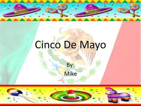 Cinco De Mayo By: Mike. Information about Cinco De Mayo The holiday of Cinco De Mayo is May the 5 th and commemorates the victory of the Mexican militia.