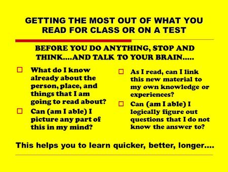GETTING THE MOST OUT OF WHAT YOU READ FOR CLASS OR ON A TEST  What do I know already about the person, place, and things that I am going to read about?