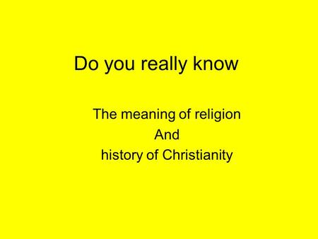 Do you really know The meaning of religion And history of Christianity.
