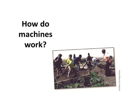 How do machines work?. What is a machine? Allows you to do work in a way that is easier Can be quite simple A machine changes at least one of three factors…