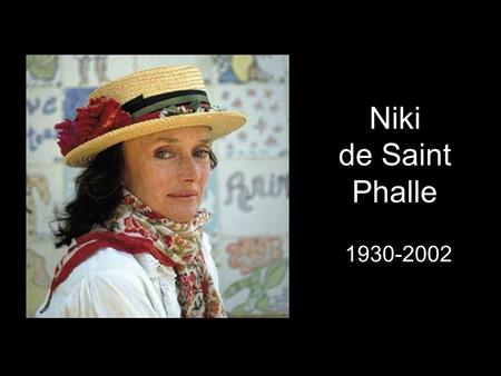 "Niki de Saint Phalle 1930-2002. Inventor of the Nanas A sculptress A Model and actress Creator of the ""shooting paintings"" Who was Niki de Saint Phalle?"
