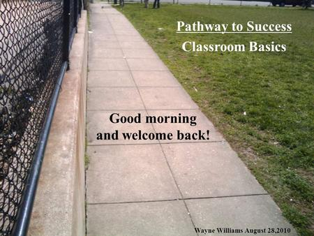 Good morning and welcome back! Pathway to Success Classroom Basics Wayne Williams August 28,2010.