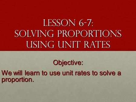 Lesson 6-7: Solving Proportions Using Unit Rates Objective: We will learn to use unit rates to solve a proportion.