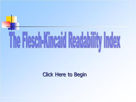 Click Here to Begin. A Readability Formula NEXT FLESCH-KINCAID GRADE LEVEL READABILITY FORMULA In 1948, Rudolph Flesch, an author, and a supporter of.