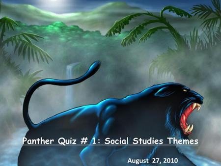 Panther Quiz # 1: Social Studies Themes August 27, 2010.