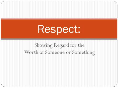 Showing Regard for the Worth of Someone or Something Respect: