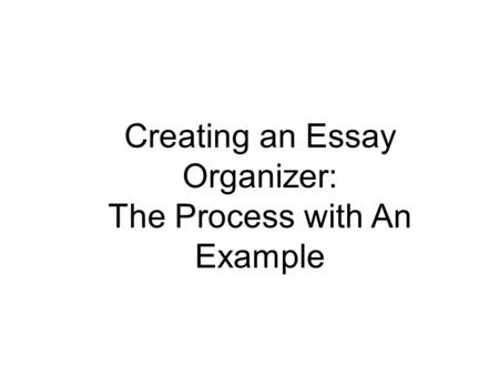 Creating an Essay Organizer: The Process with An Example.