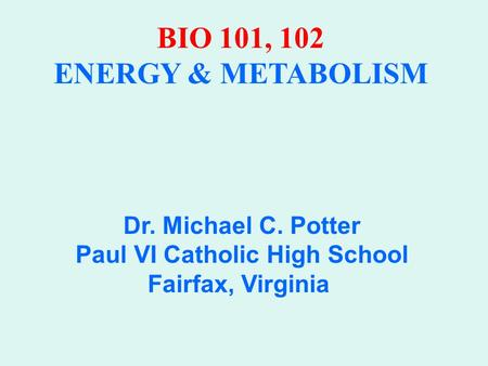 BIO 101, 102 ENERGY & METABOLISM Dr. Michael C. Potter Paul VI Catholic High School Fairfax, Virginia.
