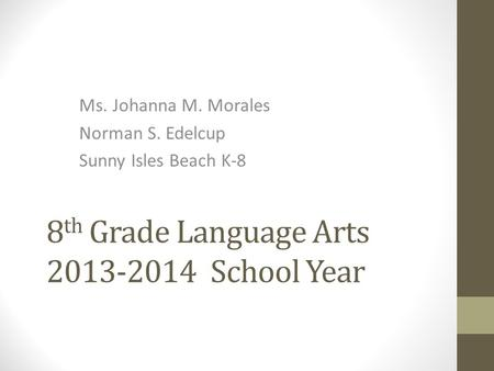 8 th Grade Language Arts 2013-2014 School Year Ms. Johanna M. Morales Norman S. Edelcup Sunny Isles Beach K-8.