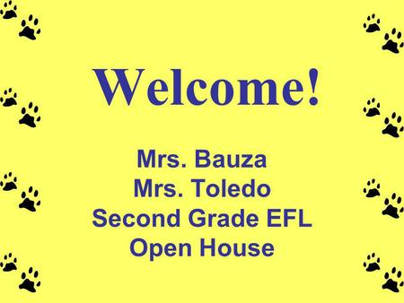 Welcome! Mrs. Bauza Mrs. Toledo Second Grade EFL Open House.