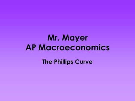 Mr. Mayer AP Macroeconomics The Phillips Curve. In a 1958 paper, New Zealand born economist, A.W. Phillips published the results of his research on the.