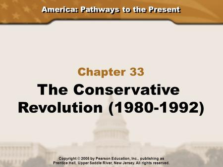 America: Pathways to the Present Chapter 33 The Conservative Revolution (1980-1992) Copyright © 2005 by Pearson Education, Inc., publishing as Prentice.