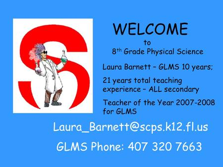 WELCOME to 8 th Grade Physical Science Laura Barnett – GLMS 10 years; 21 years total teaching experience – ALL secondary Teacher of the Year 2007-2008.