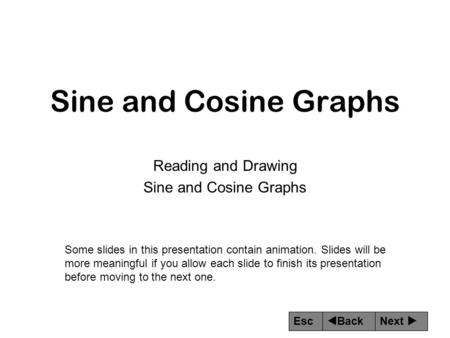 Next  Back Esc Sine and Cosine Graphs Reading and Drawing Sine and Cosine Graphs Some slides in this presentation contain animation. Slides will be more.