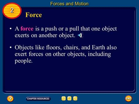 Forces and Motion 2 2 Force A force is a push or a pull that one object exerts on another object. Objects like floors, chairs, and Earth also exert forces.
