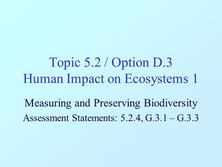 Topic 5.2 / Option D.3 Human Impact on Ecosystems 1 Measuring and Preserving Biodiversity Assessment Statements: 5.2.4, G.3.1 – G.3.3.