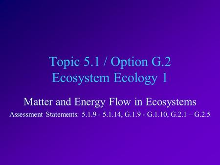 Topic 5.1 / Option G.2 Ecosystem Ecology 1 Matter and Energy Flow in Ecosystems Assessment Statements: 5.1.9 - 5.1.14, G.1.9 - G.1.10, G.2.1 – G.2.5.