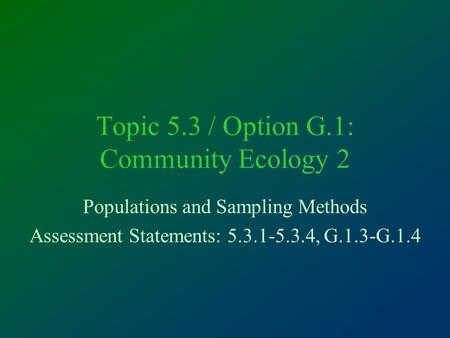 Topic 5.3 / Option G.1: Community Ecology 2 Populations and Sampling Methods Assessment Statements: 5.3.1-5.3.4, G.1.3-G.1.4.