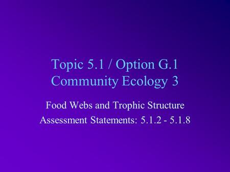 Topic 5.1 / Option G.1 Community Ecology 3 Food Webs and Trophic Structure Assessment Statements: 5.1.2 - 5.1.8.