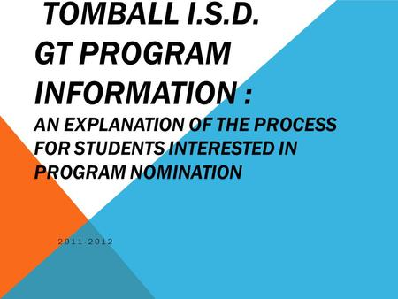 TOMBALL I.S.D. GT PROGRAM INFORMATION : AN EXPLANATION OF THE PROCESS FOR STUDENTS INTERESTED IN PROGRAM NOMINATION 2011-2012.