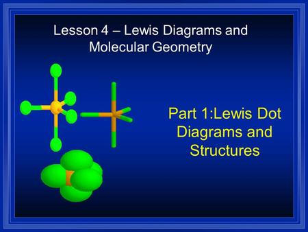 Part 1:Lewis Dot Diagrams and Structures Lesson 4 – Lewis Diagrams and Molecular Geometry.