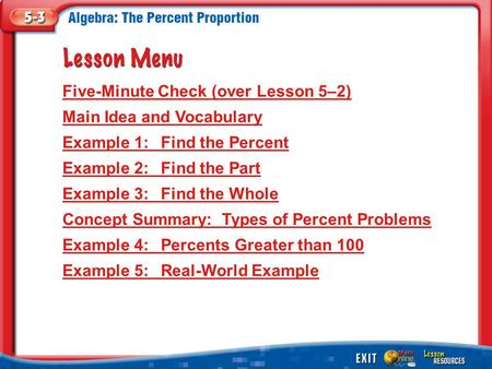 Lesson Menu Five-Minute Check (over Lesson 5–2) Main Idea and Vocabulary Example 1:Find the Percent Example 2:Find the Part Example 3:Find the Whole Concept.