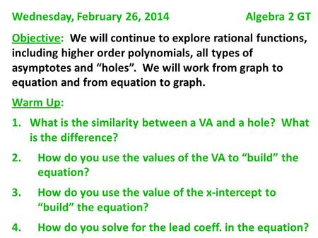Wednesday, February 26, 2014 Algebra 2 GT Objective: We will continue to explore rational functions, including higher order polynomials, all types of asymptotes.