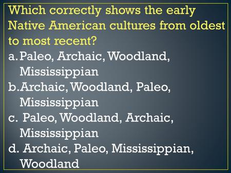 Which correctly shows the early Native American cultures from oldest to most recent? a.Paleo, Archaic, Woodland, Mississippian b.Archaic, Woodland, Paleo,