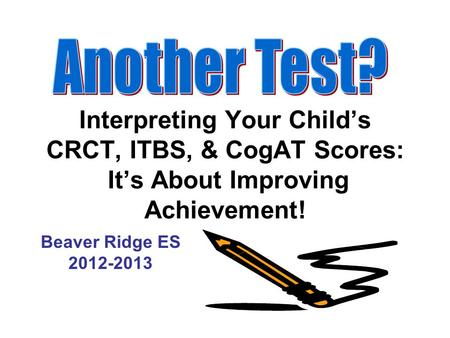 Another Test? Interpreting Your Child's CRCT, ITBS, & CogAT Scores: It's About Improving Achievement! Beaver Ridge ES 2012-2013.