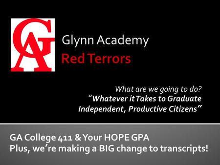 "Glynn Academy GA College 411 & Your HOPE GPA Plus, we're making a BIG change to transcripts! What are we going to do? ""Whatever it Takes to Graduate Independent,"