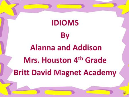 IDIOMS By Alanna and Addison Mrs. Houston 4 th Grade Britt David Magnet Academy.