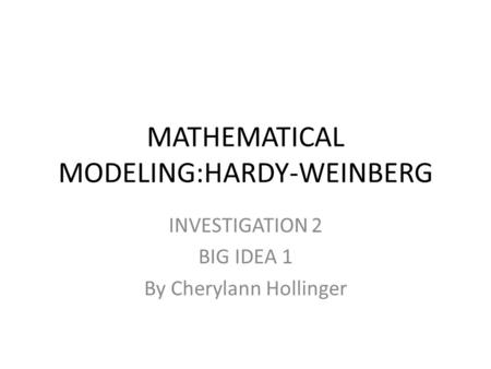 MATHEMATICAL MODELING:HARDY-WEINBERG INVESTIGATION 2 BIG IDEA 1 By Cherylann Hollinger.