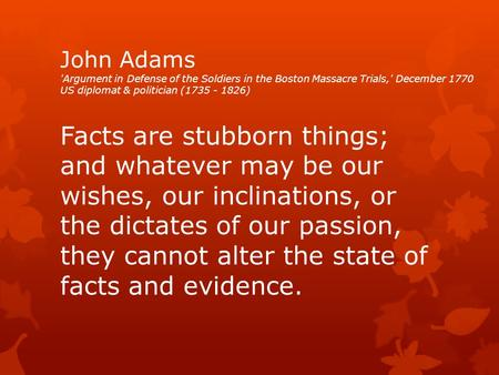 John Adams 'Argument in Defense of the Soldiers in the Boston Massacre Trials,' December 1770 US diplomat & politician (1735 - 1826) Facts are stubborn.
