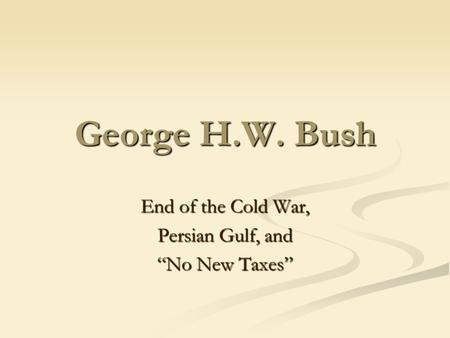 "George H.W. Bush End of the Cold War, Persian Gulf, and ""No New Taxes"""