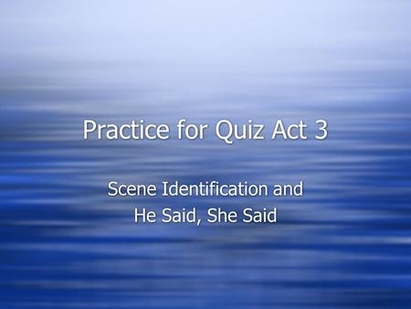 Practice for Quiz Act 3 Scene Identification and He Said, She Said Scene Identification and He Said, She Said.