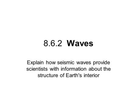 8.6.2 Waves Explain how seismic waves provide scientists with information about the structure of Earth's interior.
