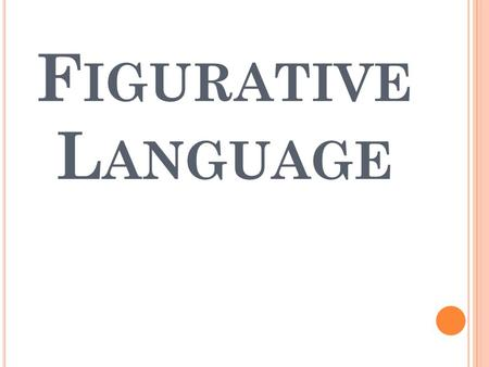 F IGURATIVE L ANGUAGE. The term Figurative (figure of speech) means a word or group of words mean something more than their ordinary meaning. Example: