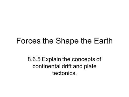 Forces the Shape the Earth 8.6.5 Explain the concepts of continental drift and plate tectonics.