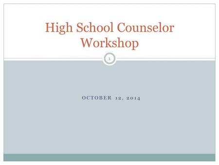 OCTOBER 12, 2014 High School Counselor Workshop 1.