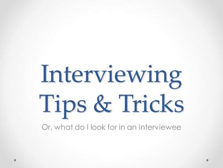 Interviewing Tips & Tricks Or, what do I look for in an Interviewee.