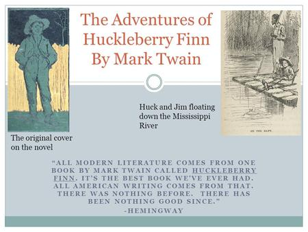 """ALL MODERN LITERATURE COMES FROM ONE BOOK BY MARK TWAIN CALLED HUCKLEBERRY FINN. IT'S THE BEST BOOK WE'VE EVER HAD. ALL AMERICAN WRITING COMES FROM THAT."