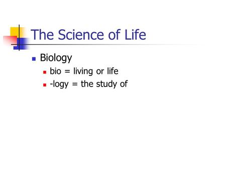 The Science of Life Biology bio = living or life -logy = the study of.