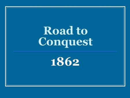 Road to Conquest 1862. Fort Henry & Fort Donelson The key to defeating the Confederacy in the West was Union control over strategic river systems Grant.