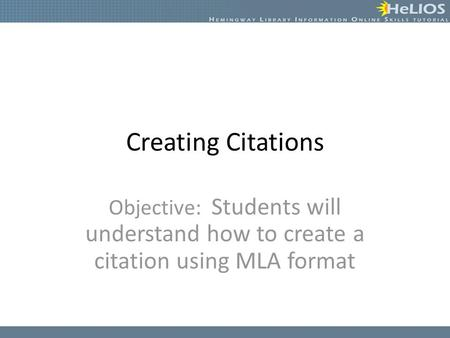 Creating Citations Objective: Students will understand how to create a citation using MLA format.