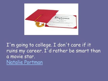 I'm going to college. I don't care if it ruins my career. I'd rather be smart than a movie star. Natalie Portman Natalie Portman.